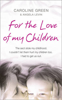 For the Love of My Children: The True Story of One Woman's Struggle to Escape a Brutal British Cult by Angela Levin