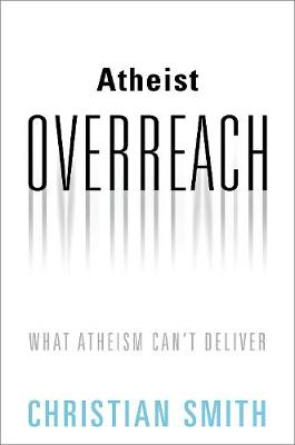 Atheist Overreach: What Atheism Can't Deliver by Christian Smith