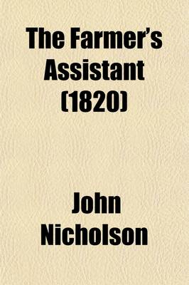 The Farmer's Assistant; Being a Digest of All That Relates to Agriculture, and the Conducting of Rural Affairs Alphabetically Aranged, and Adapted for the United States by Lecturer in Psychology John Nicholson