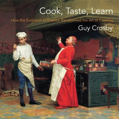 Cook, Taste, Learn: How the Evolution of Science Transformed the Art of Cooking by Guy Crosby