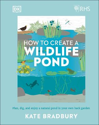 RHS How to Create a Wildlife Pond: Plan, dig, and enjoy a natural pond in your own back garden book