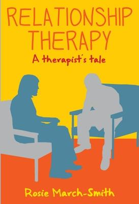 Relationship Therapy: A Therapist's Tale by Rosie March-Smith