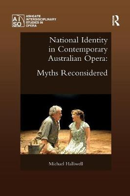 National Identity in Contemporary Australian Opera: Myths Reconsidered by Michael Halliwell