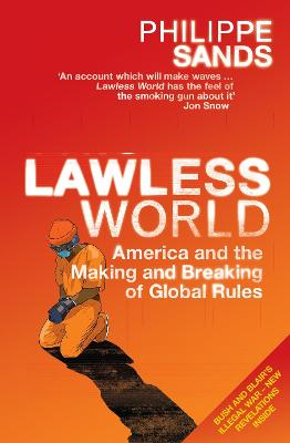 Lawless World: America and the Making and Breaking of Global Rules by Philippe Sands