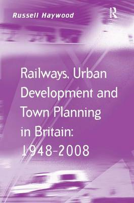 Railways, Urban Development and Town Planning in Britain: 1948-2008 by Russell Haywood