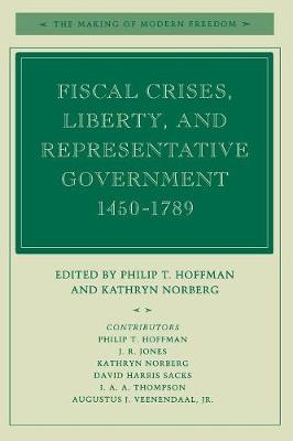 Fiscal Crises, Liberty, and Representative Government 1450-1789 by Philip T. Hoffman