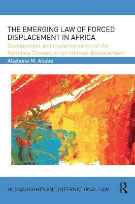 The Emerging Law of Forced Displacement in Africa by Allehone M. Abebe