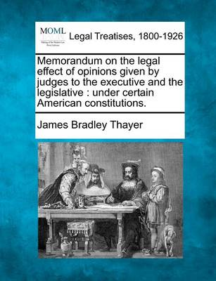 Memorandum on the Legal Effect of Opinions Given by Judges to the Executive and the Legislative: Under Certain American Constitutions. by James Bradley Thayer