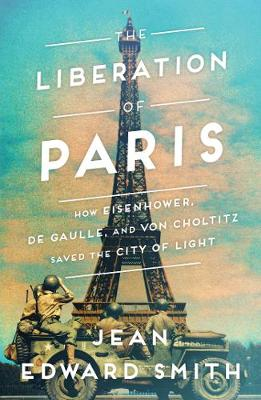 The Liberation of Paris: How Eisenhower, de Gaulle, and von Choltitz Saved the City of Light by Jean Edward Smith