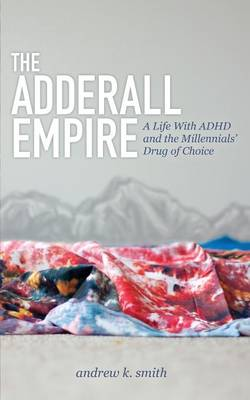 Adderall Empire: A Life with ADHD and the Millennials' Drug of Choice by Andrew K Smith