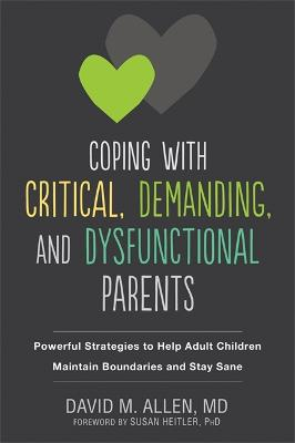 Coping with Critical, Demanding, and Dysfunctional Parents: Powerful Strategies to Help Adult Children Maintain Boundaries and Stay Sane by David M Allen