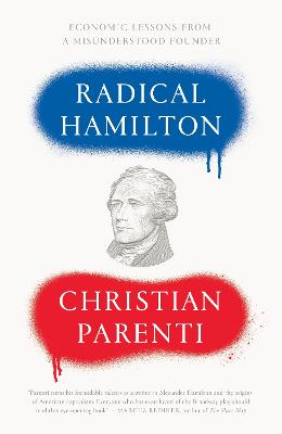 Radical Hamilton: Economic Lessons from a Misunderstood Founder by Christian Parenti