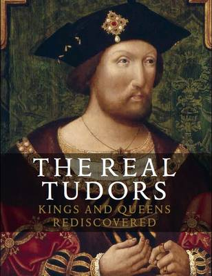 Real Tudors: Kings and Queens Rediscovered by Tarnya Cooper