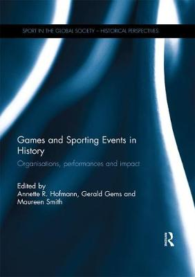 Games and Sporting Events in History: Organisations, Performances and Impact by Annette R. Hofmann