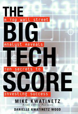 The Big Tech Score: A Top Wall Street Analyst Reveals Ten Secrets to Investing Success by Michael Kwatinetz