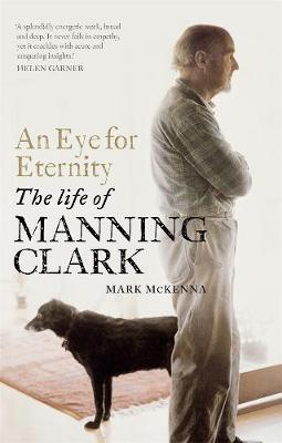 An Eye For Eternity: The Life of Manning Clark by Mark McKenna