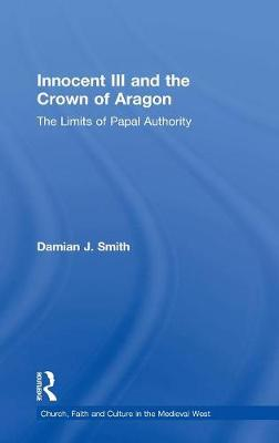 Innocent III and the Crown of Aragon: The Limits of Papal Authority by Damian J. Smith