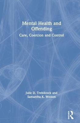 Mental Health and Offending: Care, Coercion and Control by Julie D. Trebilcock
