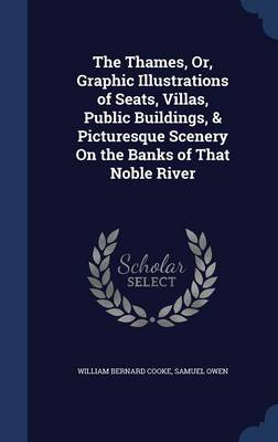 The Thames, Or, Graphic Illustrations of Seats, Villas, Public Buildings, & Picturesque Scenery on the Banks of That Noble River by William Bernard Cooke