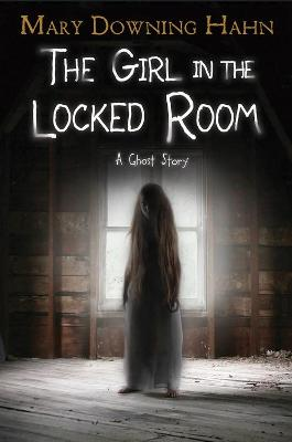Girl in the Locked Room: A Ghost Story by Mary Downing Hahn