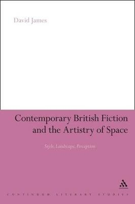 Contemporary British Fiction and the Artistry of Space by Dr. David James