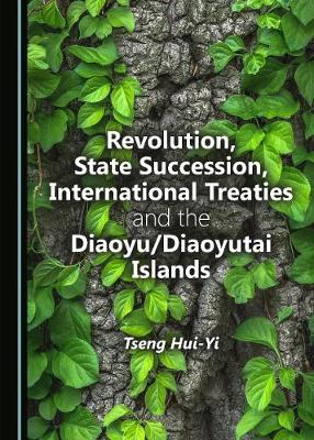 Revolution, State Succession, International Treaties and the Diaoyu/Diaoyutai Islands by Tseng Hui-Yi