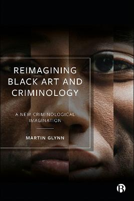 Reimagining Black Art and Criminology: A New Criminological Imagination by Martin Glynn