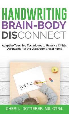 Handwriting Brain Body Disconnect: Adaptive Teaching Techniques to Un by Cheri Dotterer