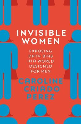 Invisible Women: Exposing Data Bias in a World Designed for Men by Caroline Criado Perez