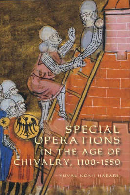Special Operations in the Age of Chivalry, 1100-1550 by Yuval Noah Harari