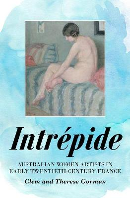 Intrepide: Australian Women Artists in Early Twentieth-century France by Clem Gorman