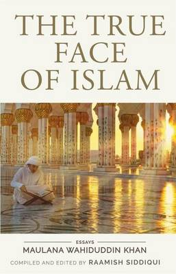 The True Face of Islam: Essays by Maulana Wahiduddin Khan