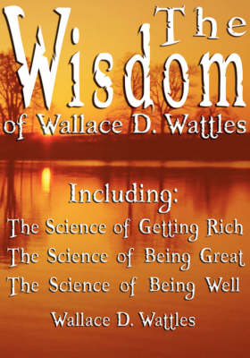 The Wisdom of Wallace D. Wattles - Including: The Science of Getting Rich, the Science of Being Great & the Science of Being Well by Wallace D. Wattles