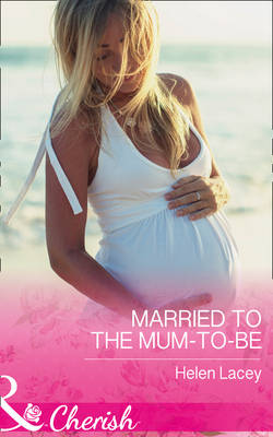 Married To The Mum-To-Be by Helen Lacey