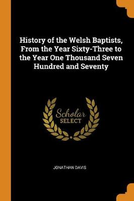 History of the Welsh Baptists, from the Year Sixty-Three to the Year One Thousand Seven Hundred and Seventy by Jonathan Davis