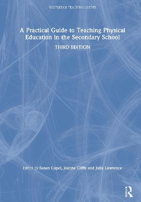 A Practical Guide to Teaching Physical Education in the Secondary School by Susan Capel