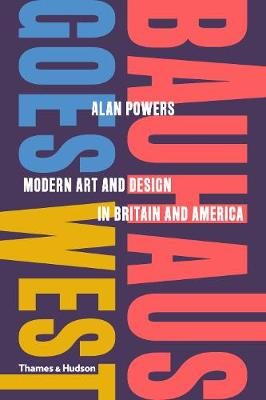 Bauhaus Goes West: Modern Art and Design in Britain and America by Alan Powers