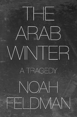 The Arab Winter: A Tragedy by Noah Feldman
