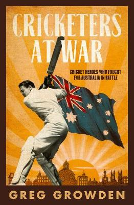 Cricketers at War: Cricket Heroes Who also Fought for Australia in Battle by Greg Growden