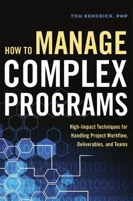 How to Manage Complex Programs: High-Impact Techniques for Handling Project Workflow, Deliverables, and Teams by KENDRICK