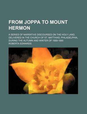 From Joppa to Mount Hermon; A Series of Narrative Discourses on the Holy Land, Delivered in the Church of St. Matthias, Philadelphia, During the Autumn and Winter of 1889-1890 by Roberta Edwards
