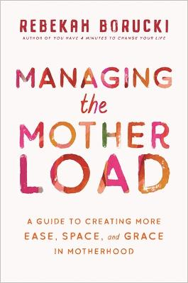 Managing the Motherload: A Guide to Creating More Ease, Space, and Grace in Motherhood by Rebekah Borucki