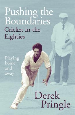Pushing the Boundaries: Cricket in the Eighties: The Perfect Gift Book for Cricket Fans by Derek Pringle