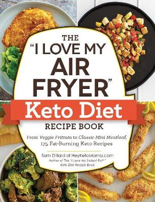 """The """"I Love My Air Fryer"""" Keto Diet Recipe Book: From Veggie Frittata to Classic Mini Meatloaf, 175 Fat-Burning Keto Recipes by Sam Dillard"""