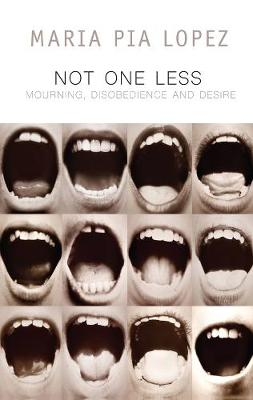 Not One Less: Mourning, Disobedience and Desire by Maria Pia Lopez