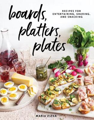 Boards, Platters, Plates: Recipes for Entertaining, Sharing, and Snacking by Maria Zizka