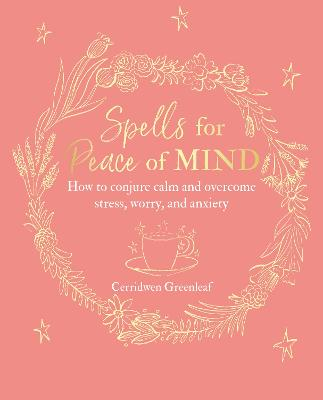 Spells for Peace of Mind: How to Conjure Calm and Overcome Stress, Worry, and Anxiety by Cerridwen Greenleaf