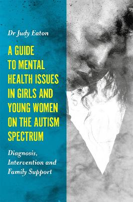 A Guide to Mental Health Issues in Girls and Young Women on the Autism Spectrum by Judy Eaton