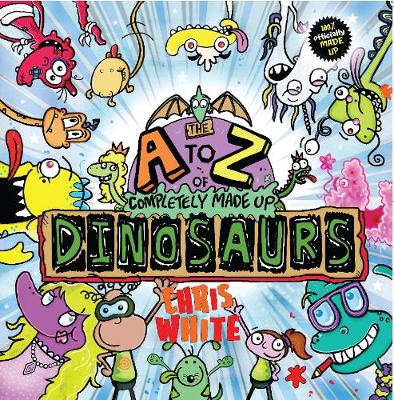 The A-Z of Completely Made Up Dinosaurs by Chris White
