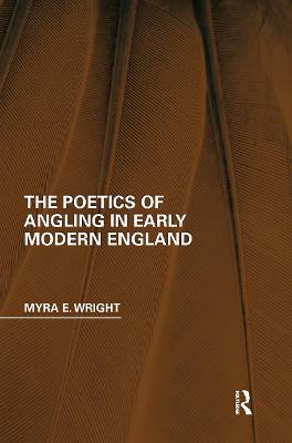 The Poetics of Angling in Early Modern England by Myra E. Wright